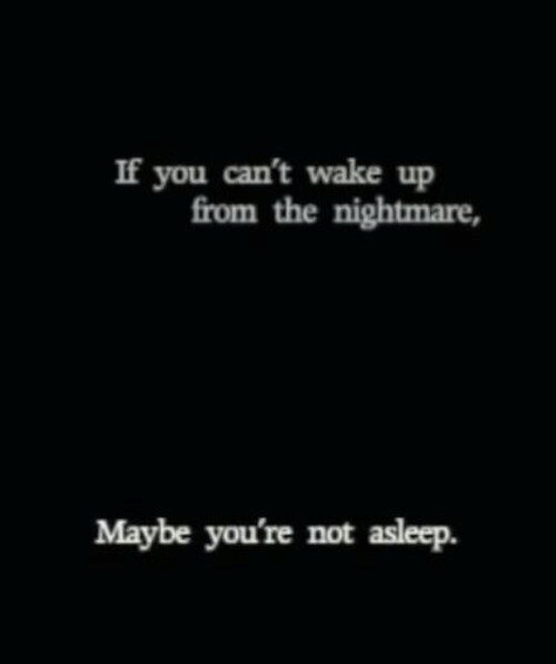nightmare: If you can't wake up  from the nightmare,  Maybe you're not asleep.