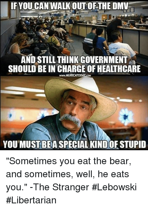 "Dmv, Memes, and Bear: IF YOU CANWALK OUT OF THE DMV  AND STILL THINK GOVERNMENT  SHOULD BE IN CHARGE OF HEALTHCARE  www.MURICATODAY.COM  YOU'MUST BEA SPECIAL KIND OF STUPID ""Sometimes you eat the bear, and sometimes, well, he eats you."" -The Stranger #Lebowski #Libertarian"