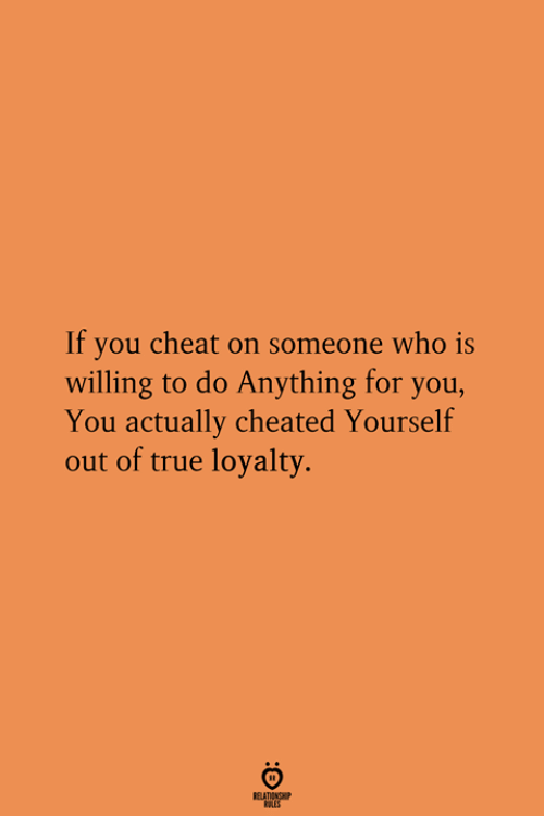 True, Who, and You: If you cheat on someone who is  willing to do Anything for you,  You actually cheated Yourself  out of true loyalty  RELATIONGHP
