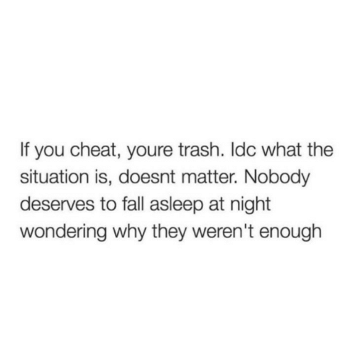 Fall, Trash, and Why: If you cheat, youre trash. Idc what the  situation is, doesnt matter. Nobody  deserves to fall asleep at night  wondering why they weren't enough