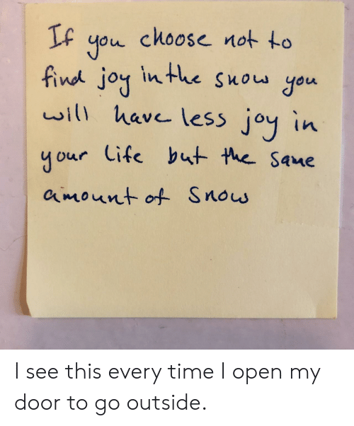 Time, Joy, and Open: IF you choose not to  find joy inthe Suow you  will have leSs joy in  your Cife but the Sane  amount of Snos I see this every time I open my door to go outside.