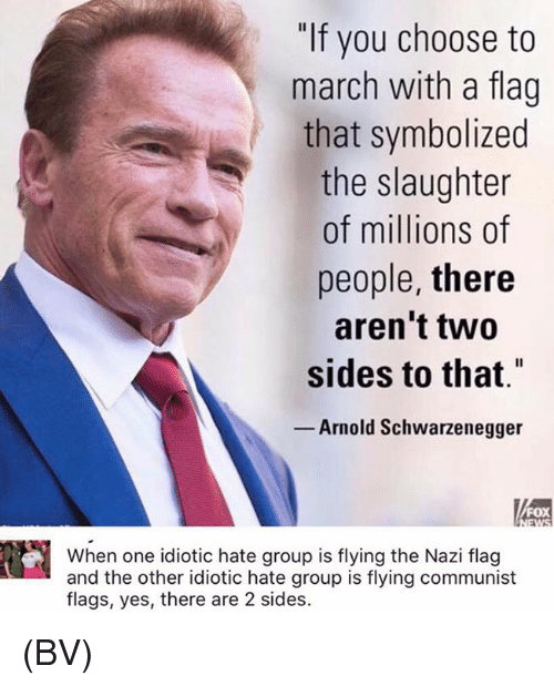 "Nazy: ""If you choose to  march with a flag  that symbolized  the slaughter  of millions of  people, there  aren't two  sides to that""  Arnold Schwarzenegger  FOX  When one idiotic hate group is flying the Nazi flag  and the other idiotic hate group is flying communist  flags, yes, there are 2 sides. (BV)"