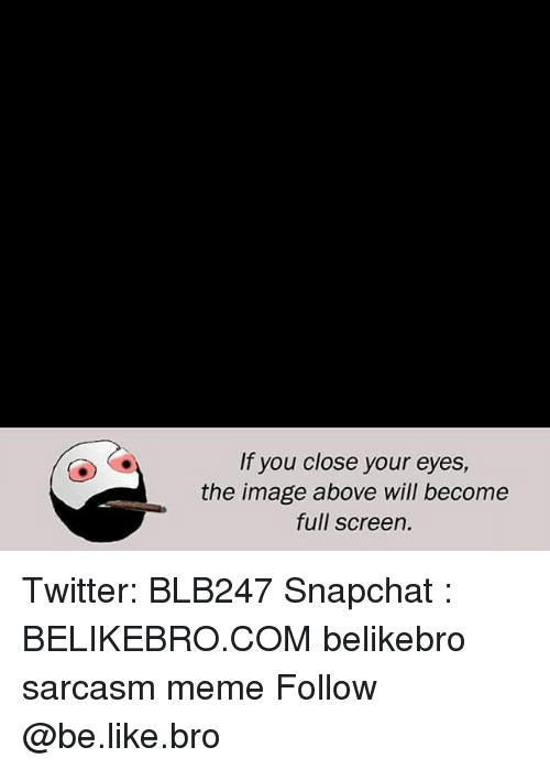 Be Like, Meme, and Memes: If you close your eyes,  the image above will become  full screen. Twitter: BLB247 Snapchat : BELIKEBRO.COM belikebro sarcasm meme Follow @be.like.bro