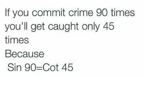 Crime, Sin, and You: If you commit crime 90 times  you'll get caught only 45  times  Because  Sin 90-Cot 45