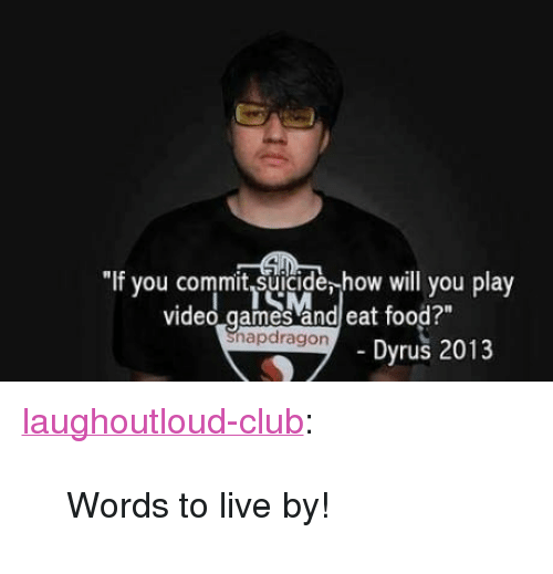 """Club, Food, and Tumblr: If you commit suicide, how will you play  video games and eat food?""""  Snapdragon  Dyrus 2013 <p><a href=""""http://laughoutloud-club.tumblr.com/post/162604767873/words-to-live-by"""" class=""""tumblr_blog"""">laughoutloud-club</a>:</p>  <blockquote><p>Words to live by!</p></blockquote>"""