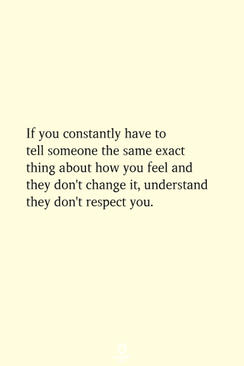 Respect, Change, and How: If you constantly have to  tell someone the same exact  thing about how you feel and  they don't change it, understand  they don't respect you.