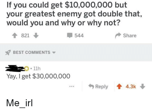 Best, Irl, and Me IRL: If you could get $10,000,000 but  your greatest enemy got double that,  would you and why or why not?  821  544  Share  BEST COMMENTS  11h  Yay, I get $30,000,000  Reply 4.3k Me_irl