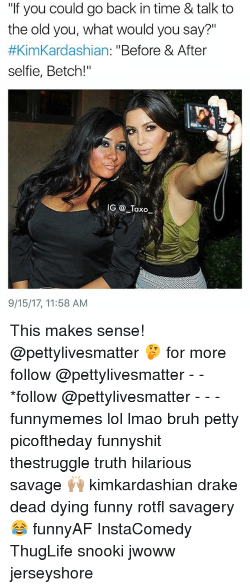 """Bruh, Drake, and Funny: """"If you could go back in time & talk to  the old you, what would you say?""""  #KimKardashian: """"Before & After  selfie, Betch!""""  9/15/17, 11:58 AM This makes sense! @pettylivesmatter 🤔 for more follow @pettylivesmatter - - *follow @pettylivesmatter - - - funnymemes lol lmao bruh petty picoftheday funnyshit thestruggle truth hilarious savage 🙌🏽 kimkardashian drake dead dying funny rotfl savagery 😂 funnyAF InstaComedy ThugLife snooki jwoww jerseyshore"""