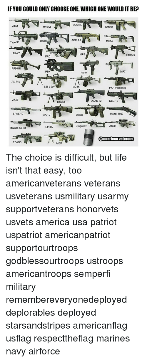 America, Choose One, and Life: IF YOU COULD ONLY CHOOSE ONE, WHICH ONE WOULD IT BE  SCAR-L  M4A1  CM901  M16AA  ACR 6.8  MK14  Type 95  G36C  AK-47  MP5  UMP45  FAD  PP90M1  P90  MP7  PM-9  L86 LSW  MG36  PKP Pecheneg  MK46  USAS-12 KSG-12  M60E4  SPAS-12  Model 1887  AA-12  AS50  Dragunov  L118A.  Barrett .50 cal  @american veterans  RSASS  MSR The choice is difficult, but life isn't that easy, too americanveterans veterans usveterans usmilitary usarmy supportveterans honorvets usvets america usa patriot uspatriot americanpatriot supportourtroops godblessourtroops ustroops americantroops semperfi military remembereveryonedeployed deplorables deployed starsandstripes americanflag usflag respecttheflag marines navy airforce