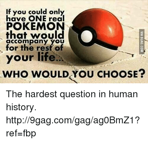 Dank, 🤖, and Human: If you could only  have ONE real  POKEMON  that would  accompany YOU  for the rest of  your life...  wHo wOULD You CHOOSE? The hardest question in human history. http://9gag.com/gag/ag0BmZ1?ref=fbp