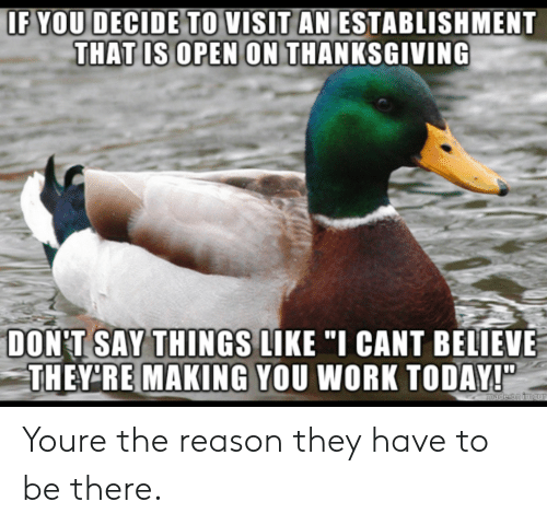 "Thanksgiving, Work, and Today: IF  YOU DECIDE TO VISIT AN ESTABLISHMENT  THAT IS OPEN ON THANKSGIVING  DON'T SAY THINGS LIKE""I CANT BELIEVE  THEY RE MAKING YOU WORK TODAY! Youre the reason they have to be there."