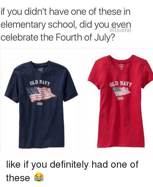 Definitely, Memes, and Old Navy: if you didn't have one of these in  elementary school, did you even  celebrate the Fourth of July?  @bustle  OLD NAV  OLD NAVY  2010  2010 like if you definitely had one of these 😂
