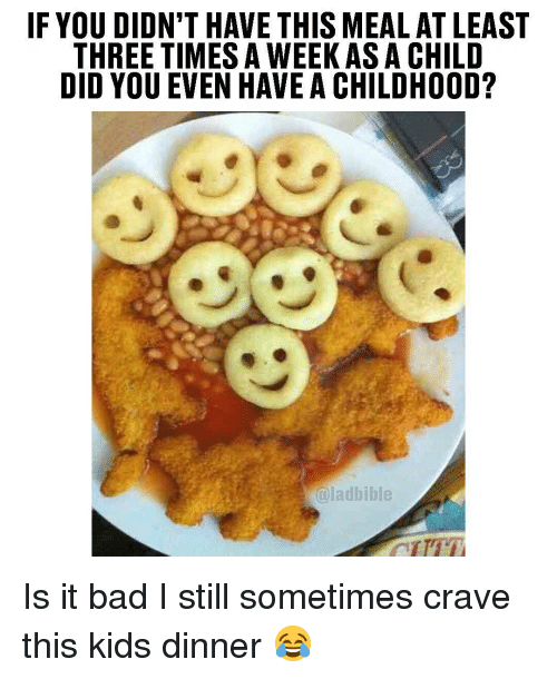 Bad, Memes, and Kids: IF YOU DIDN'T HAVE THIS MEAL AT LEAST  THREE TIMES A WEEKAS A CHILD  DID YOU EVEN HAVE A CHILDHOOD?  @ladbible Is it bad I still sometimes crave this kids dinner 😂