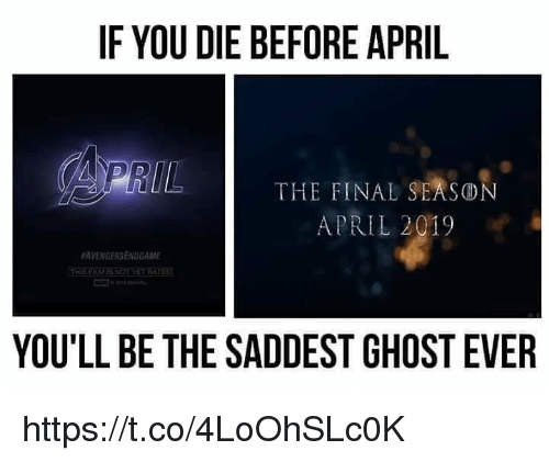 Ghost, April, and Rat: IF YOU DIE BEFORE APRIL  THE FINAL SEASON  APRIL 2019  #AVENGERSENDGAME  RAT  YOU'LL BE THE SADDEST GHOST EVER https://t.co/4LoOhSLc0K