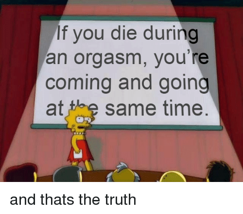 Orgasm, Time, and Truth: If you die during  an orgasm, you re  coming and going  at the same time and thats the truth