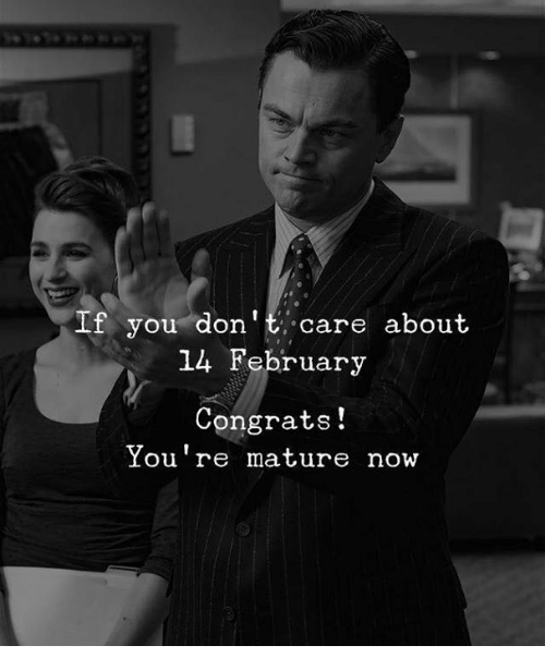 You, Now, and Mature: If you don't care about  14 February  Congrats!  Youre mature now