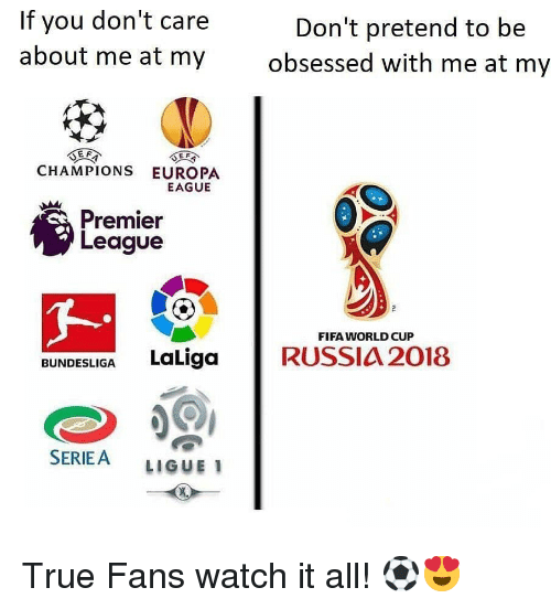 Fifa, Memes, and Premier League: If you don't care  about me at my  Don't pretend to be  obsessed with me at my  CHAMPIONS EUROPA  EAGUE  Premier  League  FIFA WORLD CUP  BUNDESLIGA LaLiga RUSSIA 2018  SERIEA LIGUE 1 True Fans watch it all! ⚽️😍