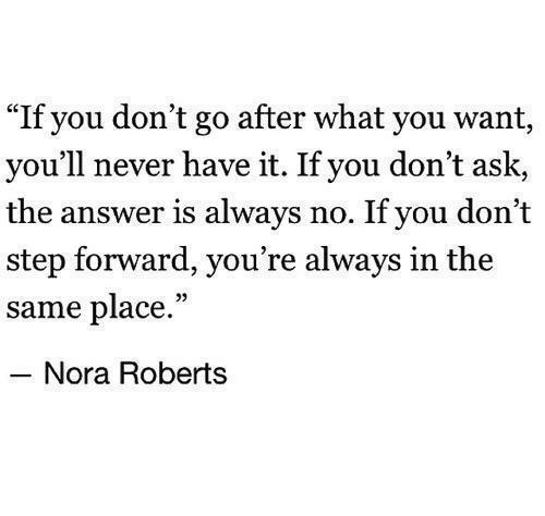 """roberts: """"If you don't go after what you want,  you'll never have it. If you don't ask,  the answer is always no. If you don't  step forward, you're always in the  same place.""""  Nora Roberts"""