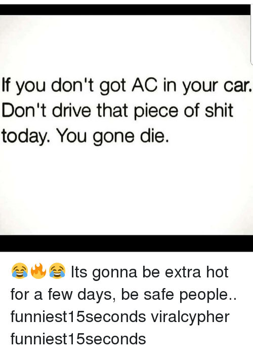 Funny, Shit, and Drive: If you don't got AC in your car.  Don't drive that piece of shit  today. You gone die. 😂🔥😂 Its gonna be extra hot for a few days, be safe people.. funniest15seconds viralcypher funniest15seconds