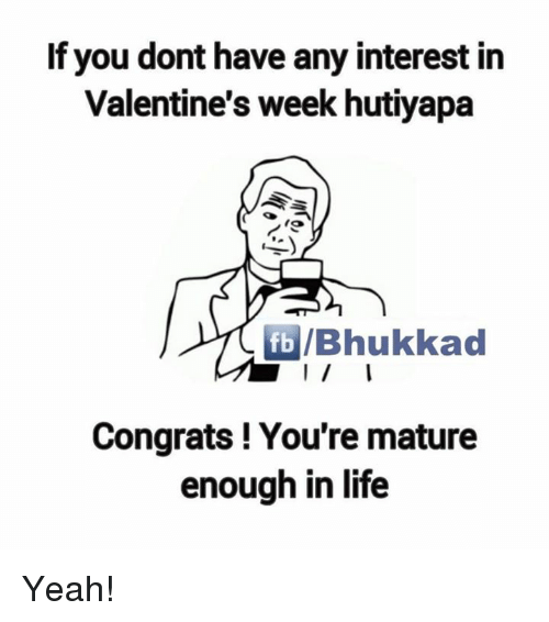 Congrations: If you dont have any interest in  Valentine's week hutiyapa  fb /Bhukkad  Congrats! You're mature  enough in life Yeah!