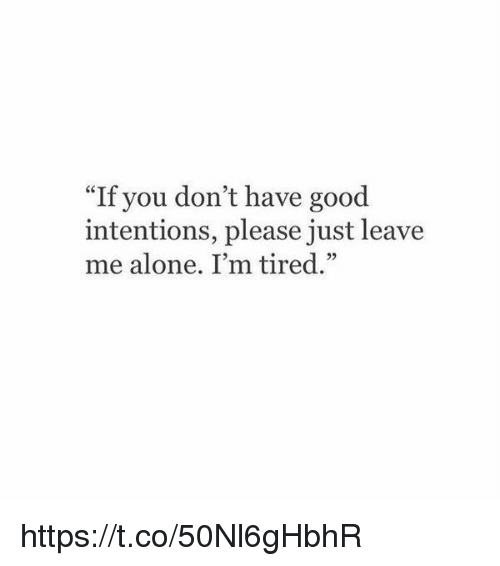 """Being Alone, Good, and Girl Memes: """"If you don't have good  intentions, please just leave  me alone. I'm tired."""" https://t.co/50Nl6gHbhR"""