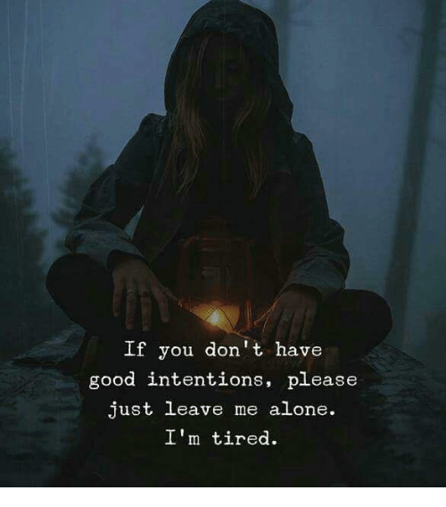 Being Alone, Good, and You: If you don't have  good intentions, please  just leave me alone.  I'm tired