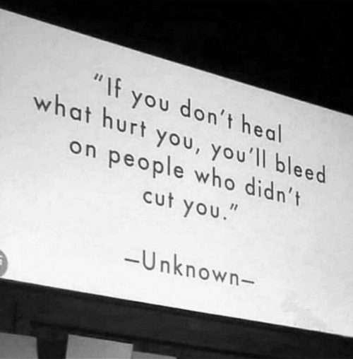 """Who, Unknown, and You: """"If you don't heal  what hurt you, you'll bleed  on people who didn't  cut you.  -Unknown-"""