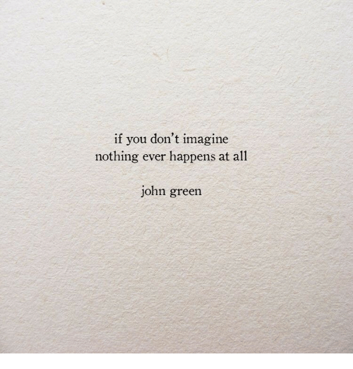 John Green, Green, and Imagine: if you don't imagine  nothing ever happens at all  john green