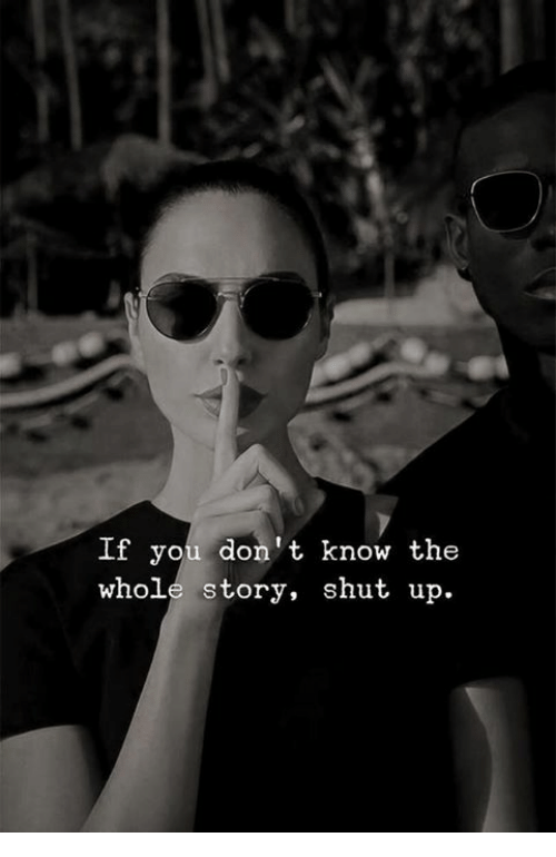 Shut Up, You, and Story: If you don't know the  whole story, shut up.