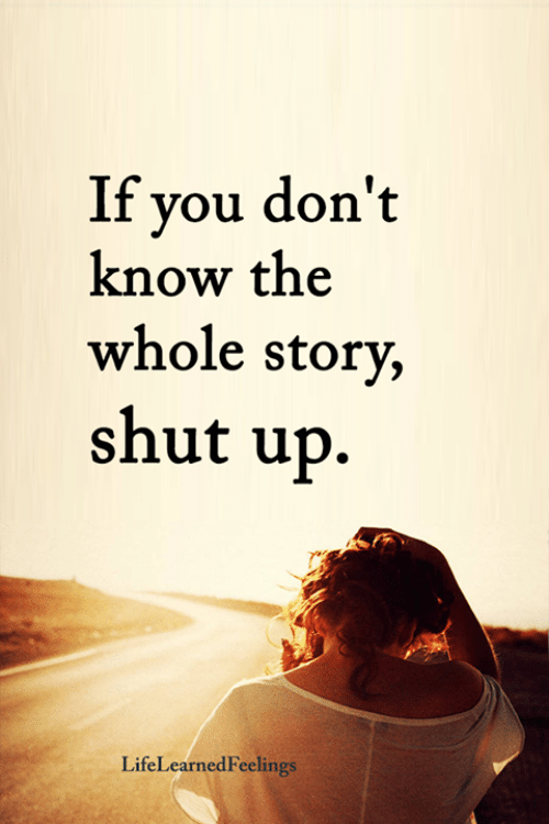 Memes, Shut Up, and 🤖: If you don't  know the  whole story,  shut up.  LifeLearnedFeelings