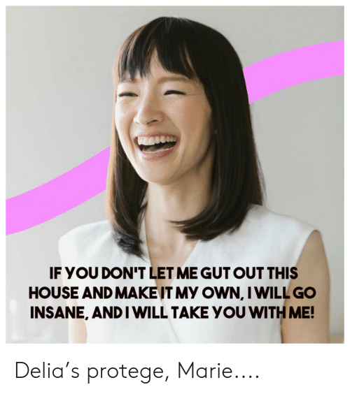 Reddit, House, and Will: IF YOU DON'T LET ME GUT OUT THIS  HOUSE AND MAKEIT MY OWN, I WILL GO  INSANE, AND I WILL TAKE YOU WITH ME! Delia's protege, Marie....