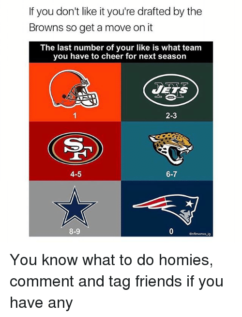 Friends, Memes, and Browns: If you don't like it you're drafted by the  Browns so get a move on it  The last number of your like is what team  you have to cheer for next season  JETS  2-3  4-5  6-7  8-9  Gnflmemes ig You know what to do homies, comment and tag friends if you have any