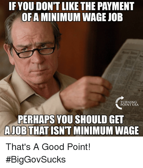 Memes, Good, and Minimum Wage: IF YOU DON'T LIKE THE PAYMENT  OF A MINIMUM WAGE JOE  TURNING  POINT USA  PERHAPS YOU SHOULD GET  AJOB THAT ISN'T MINIMUM WAGE That's A Good Point! #BigGovSucks
