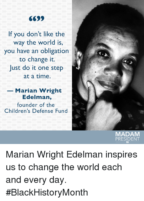 obliged: If you don't like the  way the world is,  you have an obligation  to change it.  Just do it one step  at a time.  Marian Wright  Edelman,  founder of the  Children's Defense Fund  MADAM  PRESIDENT Marian Wright Edelman inspires us to change the world each and every day. #BlackHistoryMonth