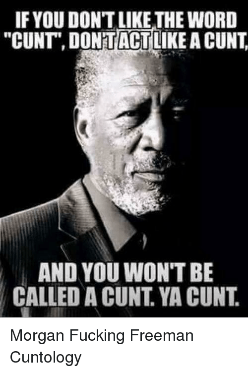 """Fucking, Memes, and Cunt: IF YOU DON'T LIKE THE WORD  """"CUNT"""" DONTACTLIKE A CUNT  AND YOU WON'T BE  CALLED A CUNT. YA CUNT. Morgan Fucking Freeman Cuntology"""