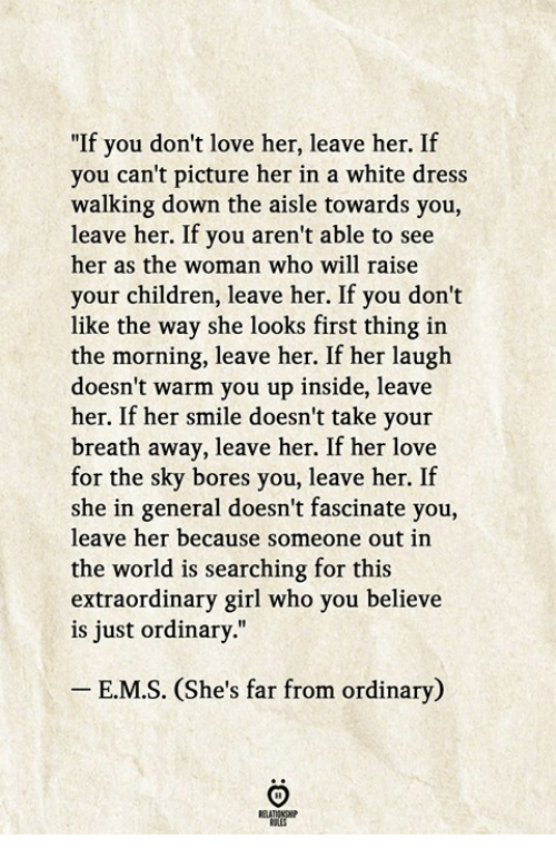 """Children, Love, and Dress: """"If you don't love her, leave her. If  you can't picture her in a white dress  walking down the aisle towards you,  leave her. If you aren't able to see  her as the woman who will raise  your children, leave her. If you don't  like the way she looks first thing in  the morning, leave her. If her laugh  doesn't warm you up inside, leave  her. If her smile doesn't take your  breath away, leave her. If her love  for the sky bores you, leave her.If  she in general doesn't fascinate you,  leave her because someone out in  the world is searching for this  extraordinary girl who you believe  is just ordinary.""""  E.M.S. (She's far from ordinary)"""