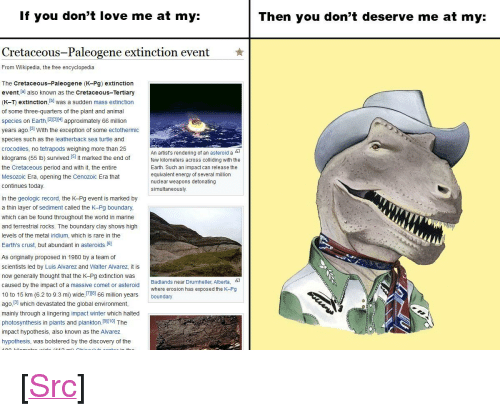 "Nuclear Weapons: If you don't love me at my:  Then you don't deserve me at my:  Cretaceous-Paleogene extinction event  ★  From Wikipedia, the free encyclopedia  The Cretaceous-Paleogene (K-Pg) extinction  event lal also known as the Cretaceous-Tertiary  (K-T) extinction, b was a sudden mass extinction  of some three-quarters of the plant and animal  species on Earth 1213141 approximately 66 million  years ago.31 With the exception of some ectothermic  species such as the leatherback sea turtle and  crocodiles, no tetrapods weighing more than 25  kilograms (55 lb) survived.I51 It marked the end offe  the Cretaceous period and with it, the entire  Mesozoic Era, opening the Cenozoic Era that  An artist's rendering of an asteroid a-  kilometers across colliding with the  Earth. Such an impact can release the  equivalent energy of several million  nuclear weapons detonating  simultaneously.  continues today  In the geologic record, the K-Pg event is marked by  a thin layer of sediment called the K-Pg boundary  which can be found throughout the world in marine  and terrestrial rocks. The boundary clay shows high  levels of the metal iridium, which is rare in the  Earth's crust, but abundant in asteroids.(6]  As originally proposed in 1980 by a team of  scientists led by Luis Alvarez and Walter Alvarez, it is  now generally thought that the K-Pg extinction was  caused by the impact of a massive comet or asteroid  10 to 15 km (6.2 to 9.3 mi) wide,el 66 million years boundary  ago, 131 which devastated the global environment,  mainly through a lingering impact winter which halted  photosynthesis in plants and plankton.(910] The  impact hypothesis, also known as the Alvarez  hypothesis, was bolstered by the discovery of the  Badlands near Drumheller, Alberta,  where erosion has exposed the K-Pg <p>[<a href=""https://www.reddit.com/r/surrealmemes/comments/8b090q/rock_bottom/"">Src</a>]</p>"