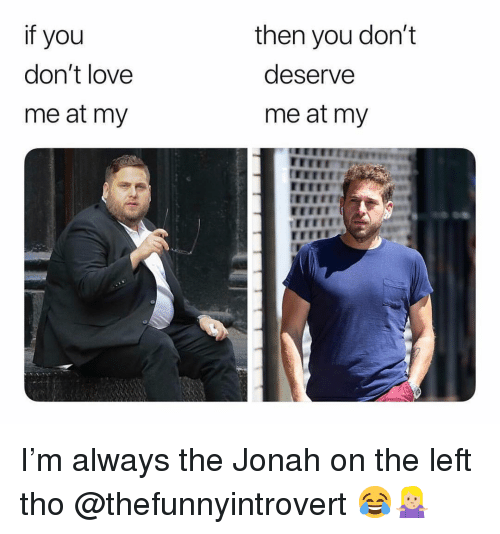 jonah: if you  don't love  me at my  then you don't  deserve  me at my  rEEE I'm always the Jonah on the left tho @thefunnyintrovert 😂🤷🏼‍♀️