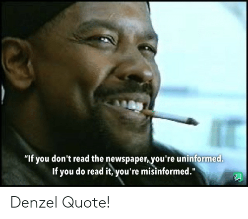 "If You Dont: ""If you don't read the newspaper, you're uninformed.  If you do read it, you're misinformed."" Denzel Quote!"
