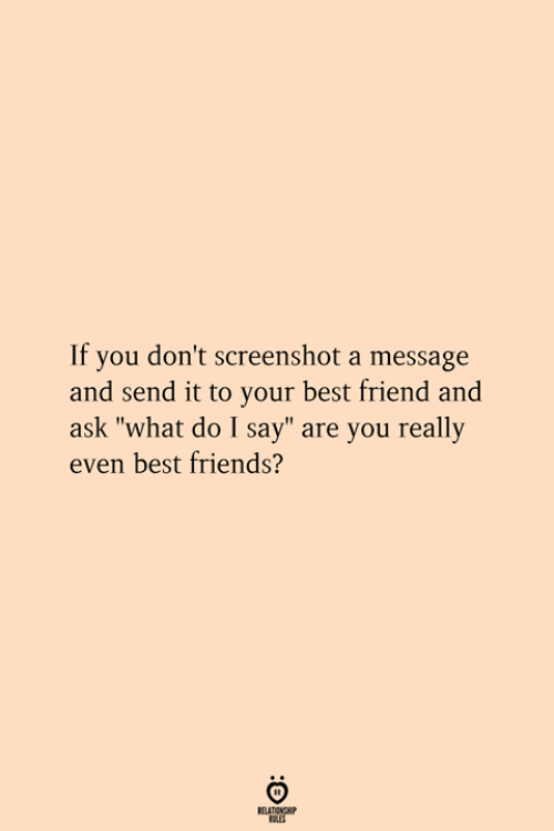"""Best Friend, Friends, and Best: If you don't screenshot a message  and send it to your best friend and  ask """"what do I say"""" are you really  even best friends?  RELATIONSHIP  ES"""