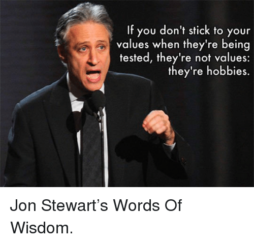 Jon Stewart: If you don't stick to your  values when they're being  tested, they're not values:  they're hobbies. <p>Jon Stewart's Words Of Wisdom.</p>
