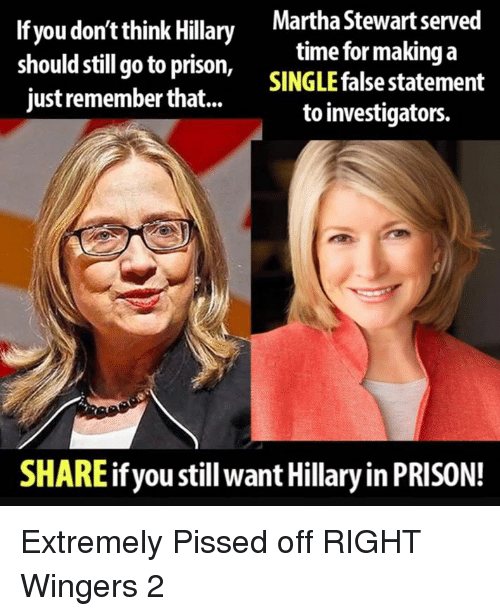 Prison, Martha Stewart, and Time: If you don't thinly Martha Stewart served  should still go to prison, SINGLE false statement  just remember that...  time for making a  to investigators.  SHARE if you still want Hillary in PRISON! Extremely Pissed off RIGHT Wingers 2
