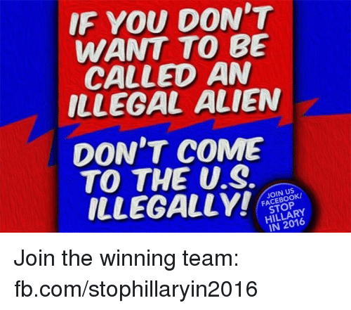 Facebook, Memes, and Alien: IF YOU DON'T  WANT TO BE  CALLED AN  ILLEGAL ALIEN  DON'T COME  TO THE US.  ILLEGALLY!  FACEBOOK/  HILLARY Join the winning team: fb.com/stophillaryin2016