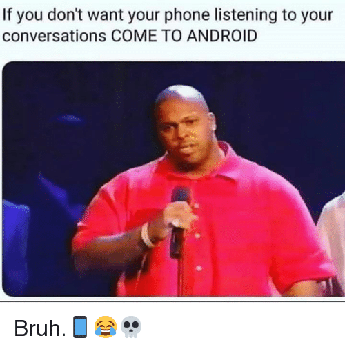 Android, Bruh, and Phone: If you don't want your phone listening to your  conversations COME TO ANDROID Bruh.📱😂💀