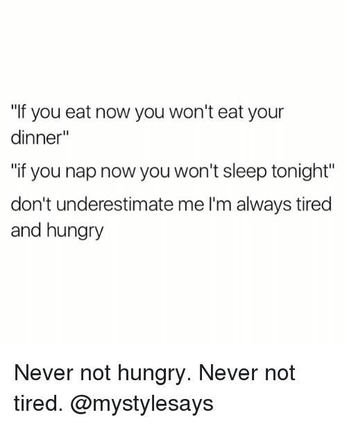 """Hungryness: """"If you eat now you won't eat your  dinner""""  """"if you nap now you won't sleep tonight""""  don't underestimate me l'm always tired  and hungry Never not hungry. Never not tired. @mystylesays"""