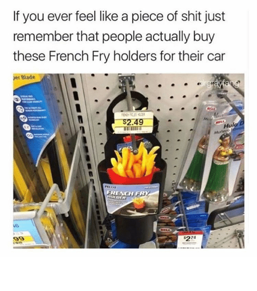 Piece Of Shits: If you ever feel like a piece of shit just  remember that people actually buy  these French Fry holders for their car  Bade  S2.49  Hul  FRENGH FR ⠀