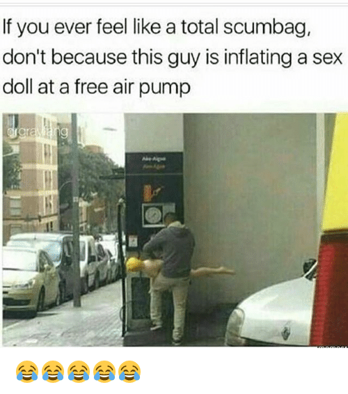 Funny, Sex, and Free: If you ever feel like a total scumbag,  don't because this guy is inflatinga sex  doll at a free air pump 😂😂😂😂😂
