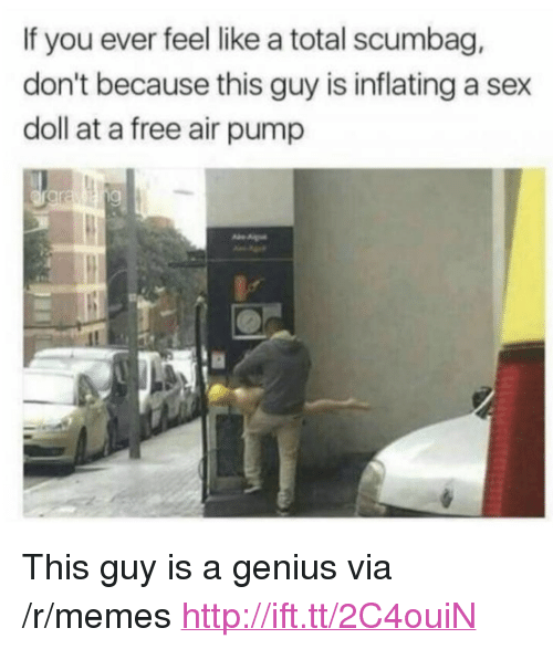 "Memes, Sex, and Free: If you ever feel like a total scumbag,  don't because this guy is inflating a sex  doll at a free air pump <p>This guy is a genius via /r/memes <a href=""http://ift.tt/2C4ouiN"">http://ift.tt/2C4ouiN</a></p>"