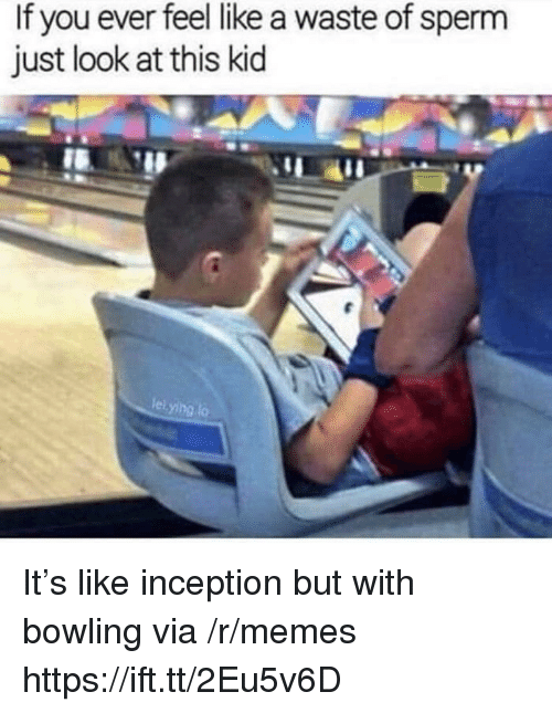 Inception: If you ever feel like a waste of sperm  just look at this kid  leiying lo It's like inception but with bowling via /r/memes https://ift.tt/2Eu5v6D