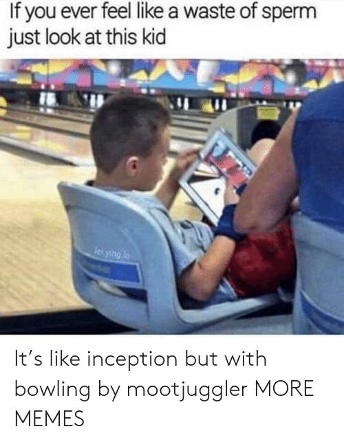 Inception: If you ever feel like a waste of sperm  just look at this kid  leiying lo It's like inception but with bowling by mootjuggler MORE MEMES